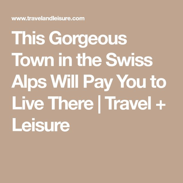 This Gorgeous Town in the Swiss Alps Will Pay You to Live There | Travel + Leisure