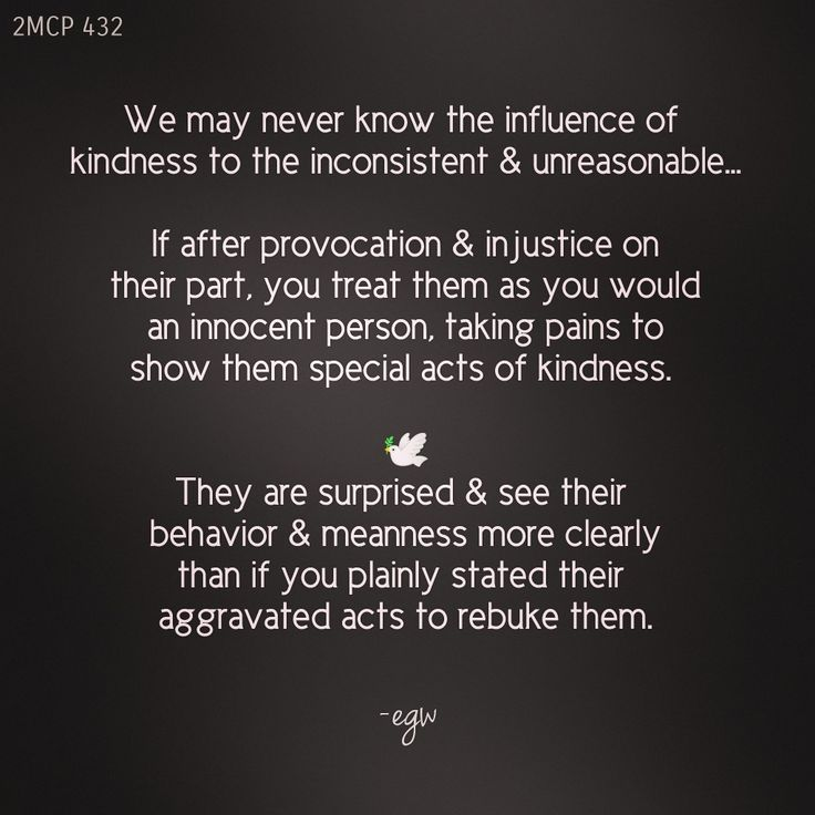 We may never know the influence of a kind, considerate course of action to the inconsistent, the unreasonable...If after a course of provocation & injustice on their part, you treat them as you would an innocent person, you even take pains to show them special acts of kindness, then you have acted the part of a Christian; and they become surprised and ashamed, and see their course of action and meanness more clearly than if you plainly stated their aggravated acts to rebuke them.— 2MCP 432.3…
