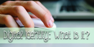 Digital Identity: What it is, what it means and what does yours say about you?