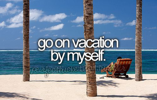 go on vacation by myself.: Ideas, Bucketlist, Buckets Lists, Friends, Dreams, Alone Time, Before I Die, Places, Beaches Vacations