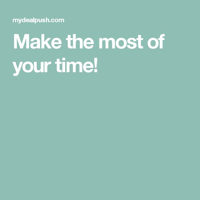 Make the most of your time!