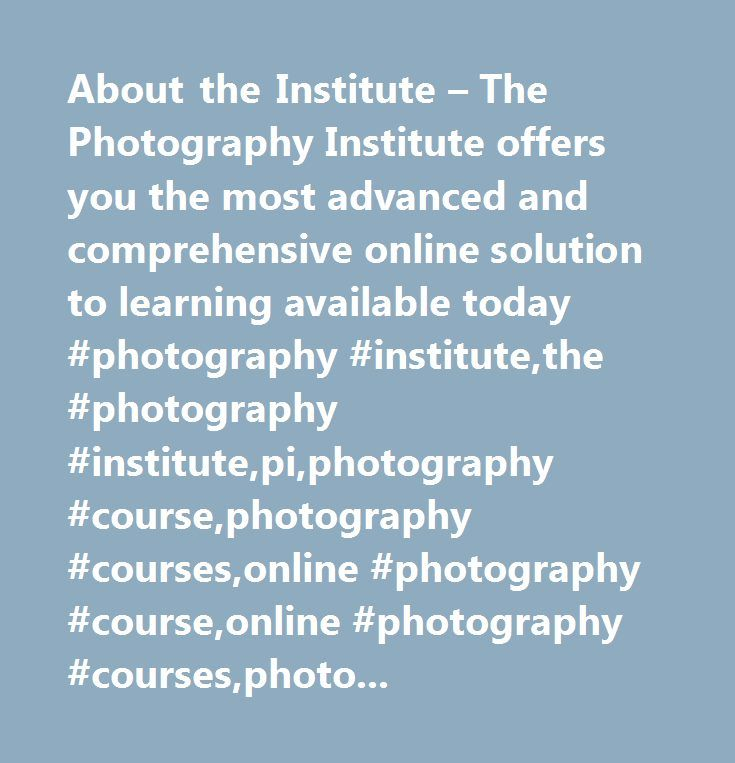 About the Institute – The Photography Institute offers you the most advanced and comprehensive online solution to learning available today #photography #institute,the #photography #institute,pi,photography #course,photography #courses,online #photography #course,online #photography #courses,photo #course,photo #courses,course,courses,about #the #photography #institute,about #pi,who #is #the #photography #institute,what #is #the #photography #institute…