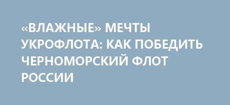 «ВЛАЖНЫЕ» МЕЧТЫ УКРОФЛОТА: КАК ПОБЕДИТЬ ЧЕРНОМОРСКИЙ ФЛОТ РОССИИ http://rusdozor.ru/2017/04/27/vlazhnye-mechty-ukroflota-kak-pobedit-chernomorskij-flot-rossii/  Наверное, хороший совет начался бы с того, что у Украины все необходимое есть, что нужно лишь больше желания, больше сил прикладывать и тогда, и только тогда, все задуманное и столь желанное исполнится. Но нет, совет такой, что «мама не горюй», ...