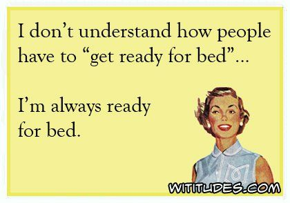 """I don't understand how people have to """"get ready for bed""""... I'm always ready…"""