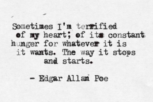 """""""Sometimes I'm terrified of my heart; of its constant hunger for whatever it is it wants. The way it stops and starts."""" - Edgar Allan Poe"""