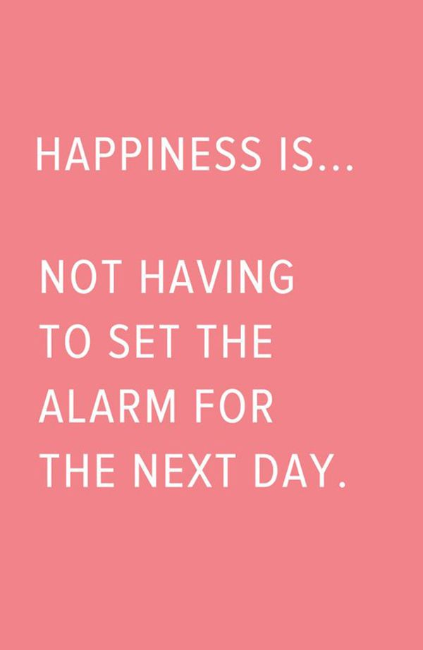 "No shame in sleeping in until the early afternoon. | ""Happiness is...not having to set the alarm for the next day."" -Unknown"