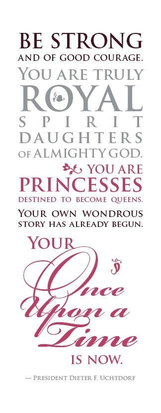 """Be Strong and of good courage. You are truly royal spirit daughters of almighty God. You are Princesses destined to become queens. Your own wondrous story has already begun. Your once upon a time is now."" - President Dieter F. Uchtdorf"