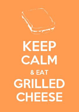 Keep Calm and Eat Grilled Cheese...exspecially made from your mom or grandma....if I spelled exspecially wrong im sorry....lol