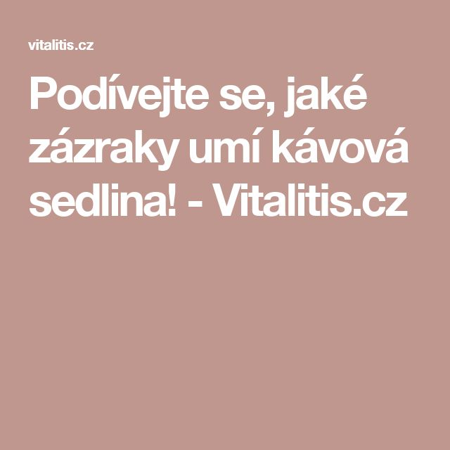 Podívejte se, jaké zázraky umí kávová sedlina! - Vitalitis.cz