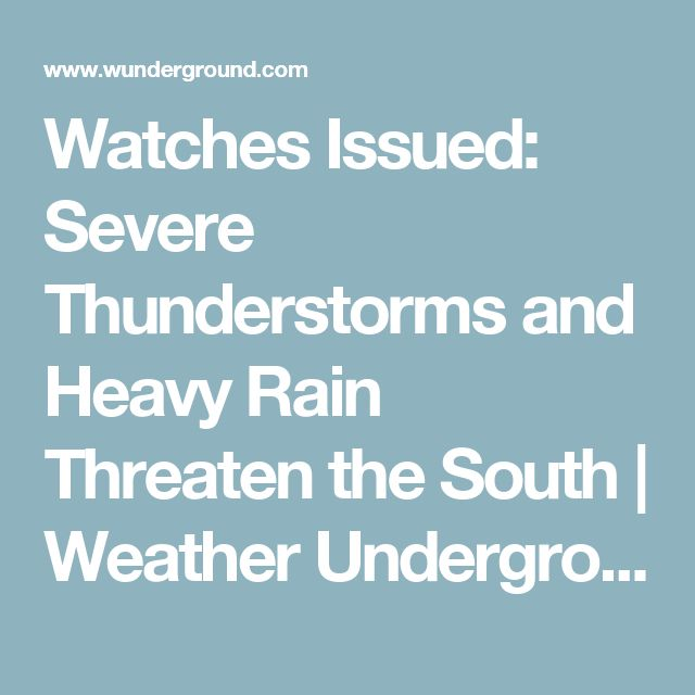 Watches Issued: Severe Thunderstorms and Heavy Rain Threaten the South | Weather Underground