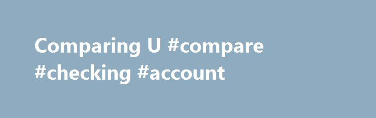 Comparing U #compare #checking #account http://st-loius.remmont.com/comparing-u-compare-checking-account/  # U.S. Bank vs. Chase: Free Checking Account Offers Updated March 17, 2017 It can be difficult to find a bank that offers reasonable rates on their free checking accounts — but there are still a few banks out there that offer actual free checking accounts, along with many other bonus services. U.S. Bank Vs. Chase Free Checking Accounts Two of the largest banks that offer free checking…