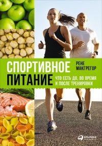 Книга Спортивное питание: Что есть до, во время и после тренировки