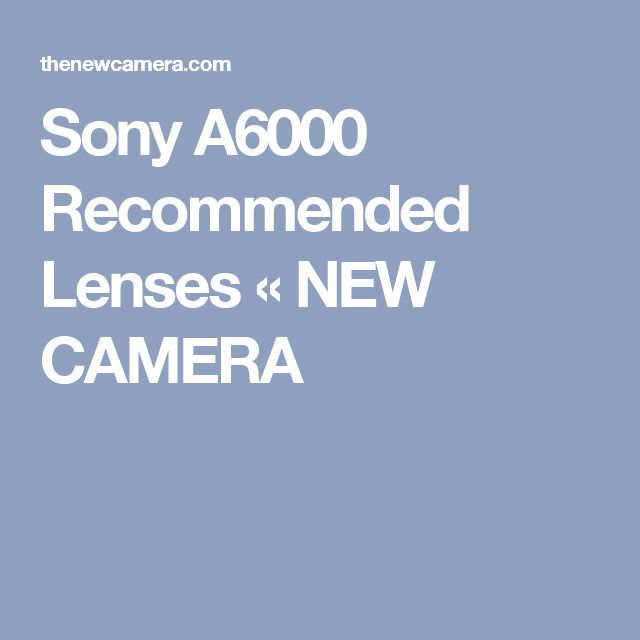 Sony A6000 Recommended Lenses « NEW CAMERA