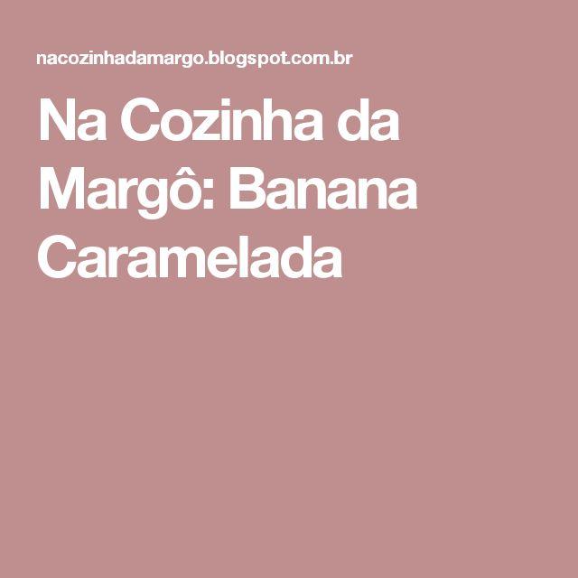 Na Cozinha da Margô: Banana Caramelada