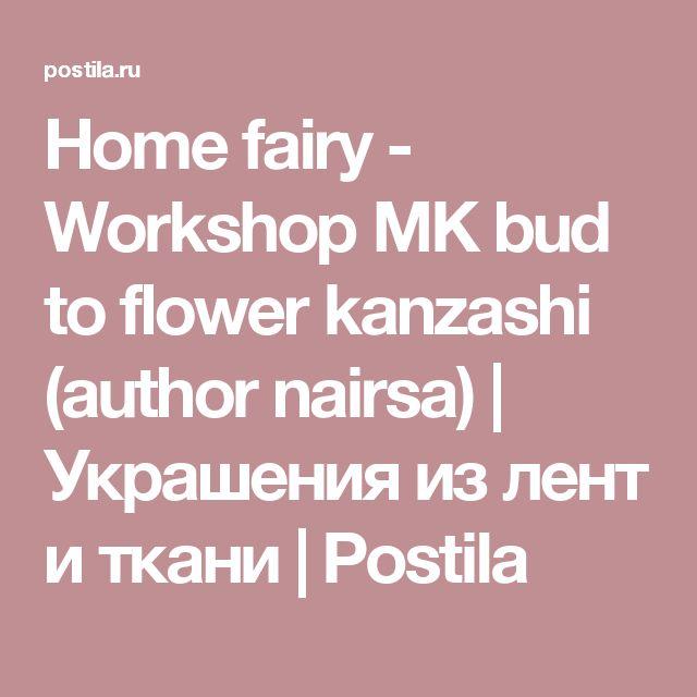Home fairy - Workshop MK bud to flower kanzashi (author nairsa) | Украшения из лент и ткани | Postila