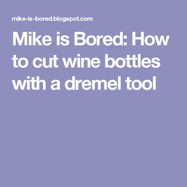 Mike is Bored: How to cut wine bottles with a dremel tool