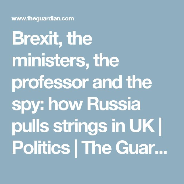 Brexit, the ministers, the professor and the spy: how Russia pulls strings in UK   Politics   The Guardian