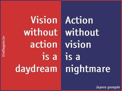 Vision without action is a daydream. Action without vision is a nightmare.