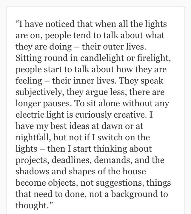 """""""I have noticed that when all the lights are on, people tend to talk about what they are doing - their outer lives. Sitting round in candlelight or firelight, people start to talk about how they are feeling - their inner lives. They speak subjectively, they argue less, there are longer pauses..."""" ~ Jeanette Winterson"""