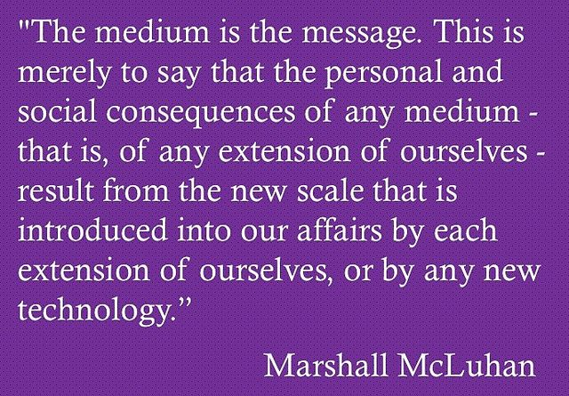 """""""The medium is the message. This is merely to say that the personal and social consequences of any medium - that is, of any extension of ourselves - result from the new scale that is introduced into our affairs by each extension of ourselves, or by any new technology."""" ~ Marshall McLuhan"""