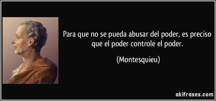 Para que no se pueda abusar del poder, es preciso que el poder controle el poder. (Montesquieu)