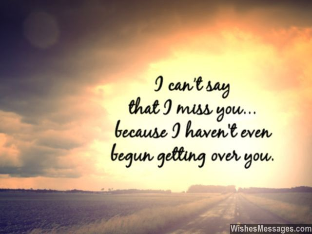 I can't say that I miss you because I have not even begun getting over you. via WishesMessages.com