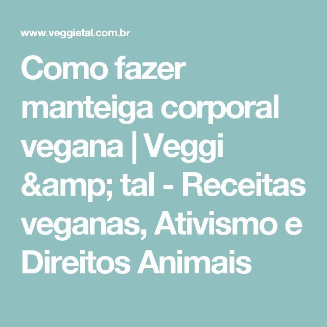 Como fazer manteiga corporal vegana | Veggi & tal - Receitas veganas, Ativismo e Direitos Animais