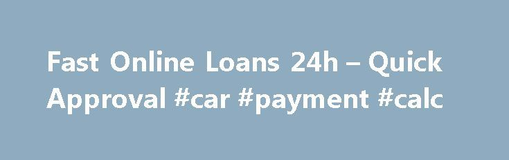 Fast Online Loans 24h – Quick Approval #car #payment #calc http://loans.remmont.com/fast-online-loans-24h-quick-approval-car-payment-calc/  #online payday loans instant approval # NEED MONEY? WE CAN HELP! Our company is one of the oldest paycheck loan lenders operating in the US. All you need to do is to fill out our online application form and the borrowed funds will be transfered to your bank account as soon as today. Money sent […]The post Fast Online Loans 24h – Quick Approval #car…