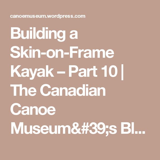 Building a Skin-on-Frame Kayak – Part 10 | The Canadian Canoe Museum's Blog