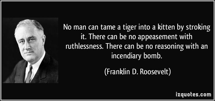 No man can tame a tiger into a kitten by stroking it. There can be no appeasement with ruthlessness. There can be no reasoning with an incendiary bomb. (Franklin D. Roosevelt) #quotes #quote #quotations #FranklinD.Roosevelt