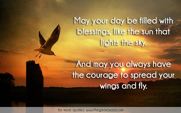 May your day be filled with blessings, like the sun that lights the sky. And may you always have the courage to spread your wings and fly.  #always #blessings #courage #day #filled #fly #lights #quotes #sky #spread #sun #wings