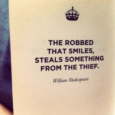 The robbed that smiles steals something from the thief.  William Shakespeare #Turn the other cheek #Wisdom #Leadership #Strength