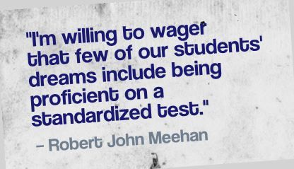 """I'm willing to wager that few of our students' dreams include being proficient on a standardized test.""- Robert John Meehan"