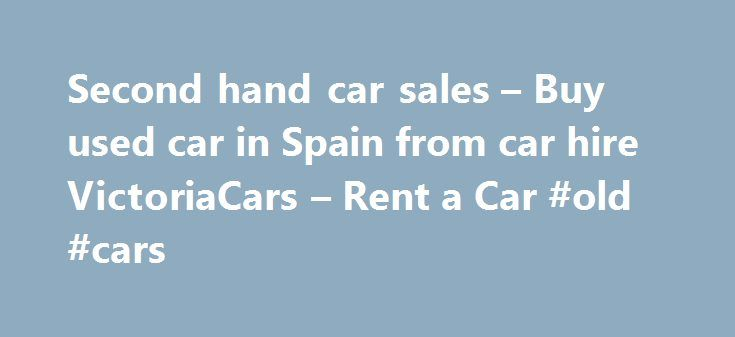 Second hand car sales – Buy used car in Spain from car hire VictoriaCars – Rent a Car #old #cars http://philippines.remmont.com/second-hand-car-sales-buy-used-car-in-spain-from-car-hire-victoriacars-rent-a-car-old-cars/  #second hand car sales # Car hire Alicante. Car hire Barcelona. Car hire Madrid Second hand Car Sales Second hand vehicles guaranteed by VictoriaCars Semi new vehicles We have availability of a large assortment of semmi new vehicles and used cars for sale for very economic…