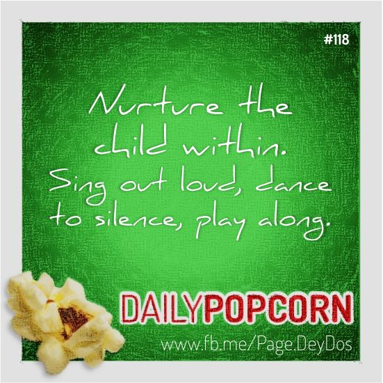 """APR28: """"Nurture the child within. Sing out loud, dance to silence, play along."""" #DailyPopcorn #DeyDos  Your inbox wants Daily Popcorn.  Get them here: http://eepurl.com/KrXdj"""