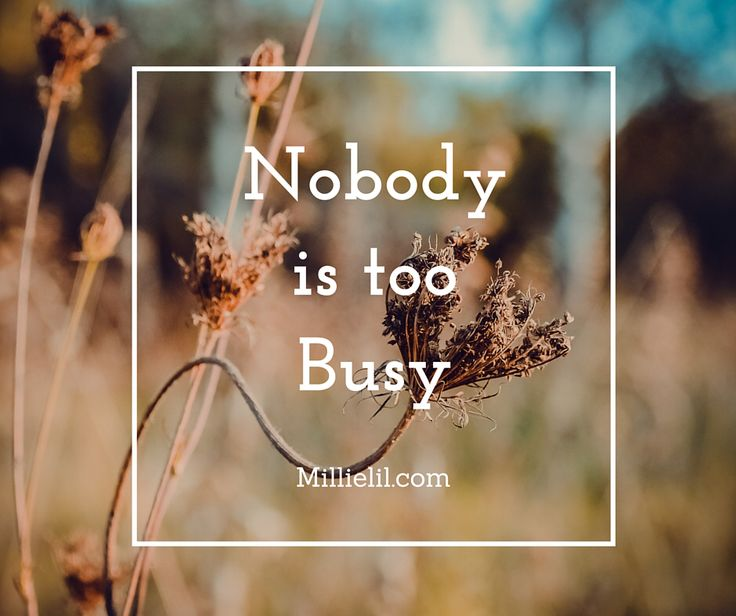 Nobody is too busy. We all have the same amount of time, it's about values and priorities.