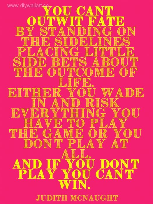 """""""You can't outwit fate by standing on the sidelines placing little sidebets about the outcome of life. Either you wade in and risk everything you have to play the game or you don't play at all. and if you don't play you can't win."""" ― Judith McNaught, Paradise"""