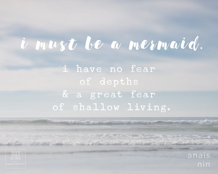"Anaïs Nin: ""I must be a mermaid. I have no fear of depths and a great fear of shallow living."""