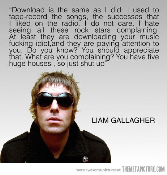 Y'all will know Liam Gallagher as the epic now broken up band that is Oasis. I also found his view on piracy quite epic.