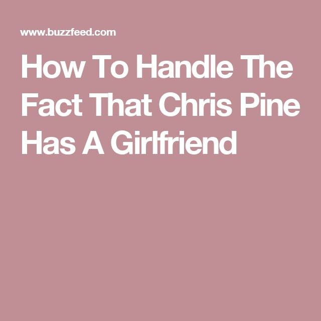 How To Handle The Fact That Chris Pine Has A Girlfriend