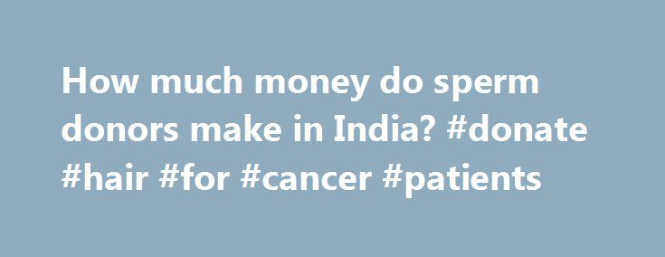 How much money do sperm donors make in India? #donate #hair #for #cancer #patients http://donate.remmont.com/how-much-money-do-sperm-donors-make-in-india-donate-hair-for-cancer-patients/  #how much for sperm donation # As this is a sensitive issue there are no official figures available. Fertility clinics charge up to `1.5-2.5 lakh to provide sperm to childless couples. Sperm donation is used to assist heterosexual couples unable to produce children because of male infertility, such as where…
