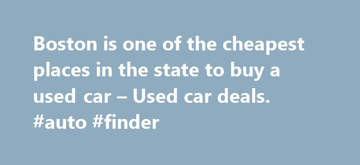 Boston is one of the cheapest places in the state to buy a used car – Used car deals. #auto #finder http://auto.remmont.com/boston-is-one-of-the-cheapest-places-in-the-state-to-buy-a-used-car-used-car-deals-auto-finder/  #find used cars # Boston is one of the cheapest places in the state to buy a used car Boston.com Staff | 11.25.15 | 1:25 PM If you re planning to buy a used car on Black Friday, you might want to think about which dealership you chose to go to it could save you [...]Read…