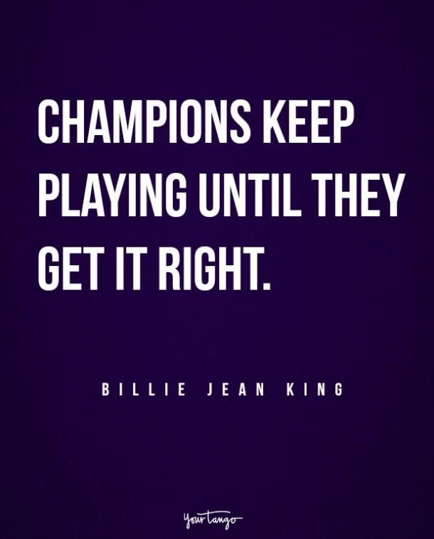 """. """"Champions keep playing until they get it right."""" — Billie Jean King"""