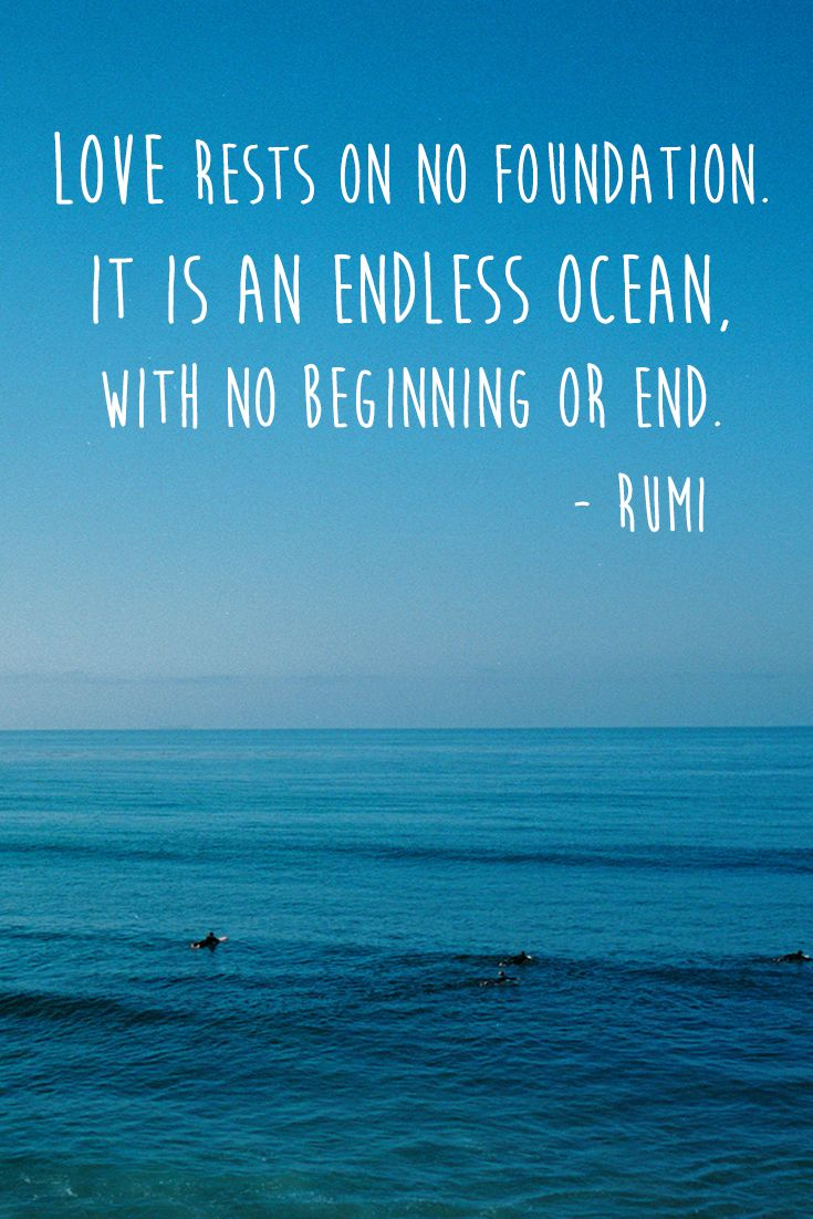 """Love rests on no foundation. It is an endless ocean, with no beginning or end."" — Rumi"