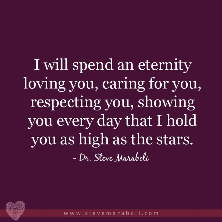 """""""I will spend an eternity loving you, caring for you, respecting you, showing you every day that I hold you as high as the stars."""" - Steve Maraboli"""