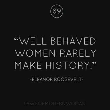 Well behaved women rarely make history ~ Eleanor Roosevelt