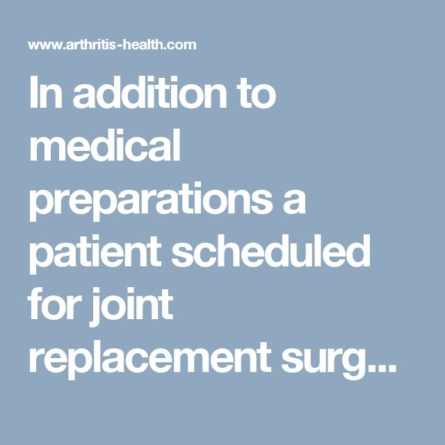 In addition to medical preparations a patient scheduled for joint replacement surgery may be asked to engage in pre surgical weight loss hip strengthening exercises and making changes at home...