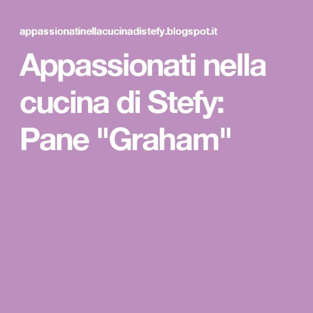 """Appassionati nella cucina di Stefy: Pane """"Graham"""""""