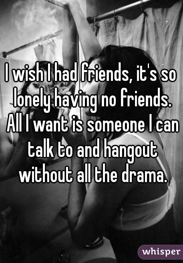 I wish I had friends, it\'s so lonely having no friends. All ...