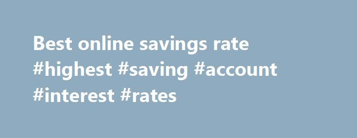 Best online savings rate #highest #saving #account #interest #rates http://savings.nef2.com/best-online-savings-rate-highest-saving-account-interest-rates/  best online savings rate Online savings accounts offer the best savings rates with immediate access to your savings. The trade off is that the instant account access is limited to electronic channels (no branch access). Online savings accounts are usually linked to an everyday transaction account. Most banks mandate that the linked…